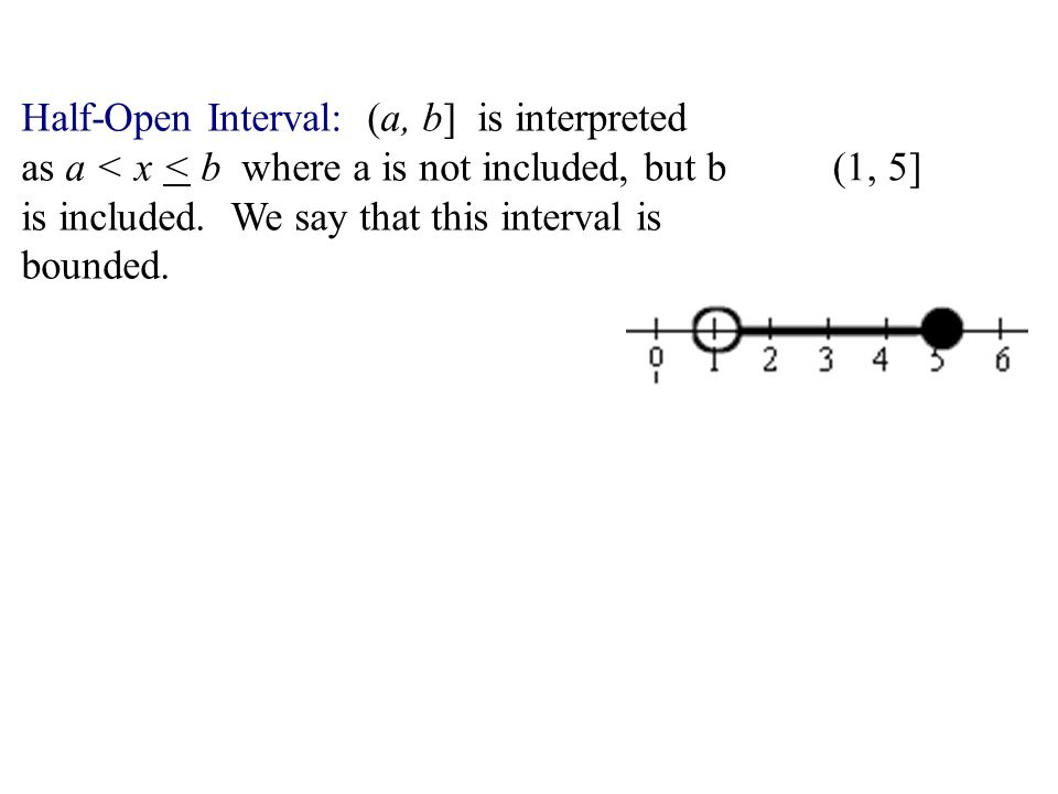 Half-Open Interval: (a, b] is interpreted as a < x < b where a is not included, but b is included. We say that this interval is bounded.
